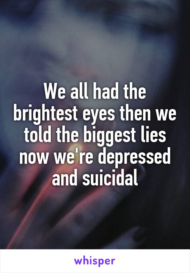 We all had the brightest eyes then we told the biggest lies now we're depressed and suicidal