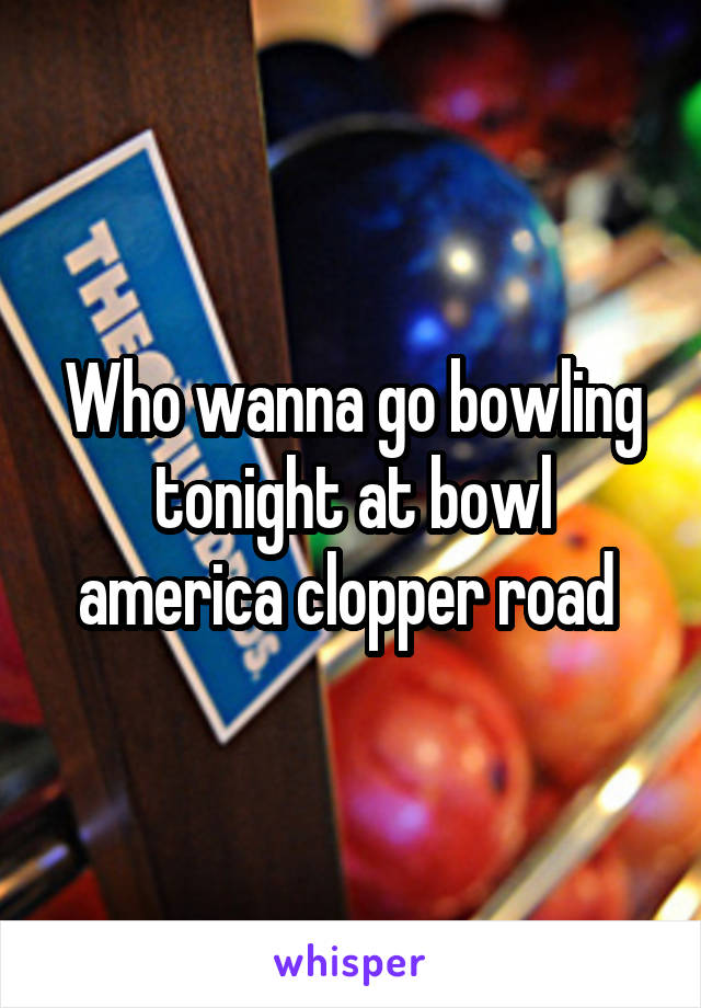 Who wanna go bowling tonight at bowl america clopper road