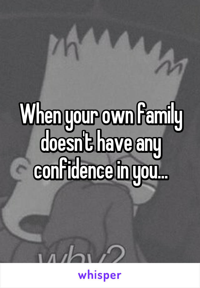 When your own family doesn't have any confidence in you...