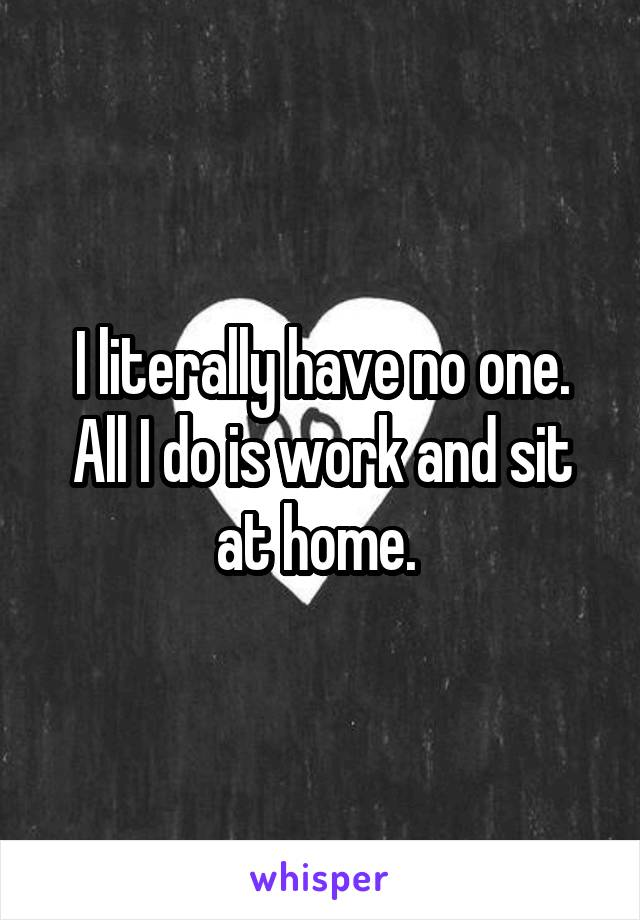 I literally have no one. All I do is work and sit at home.