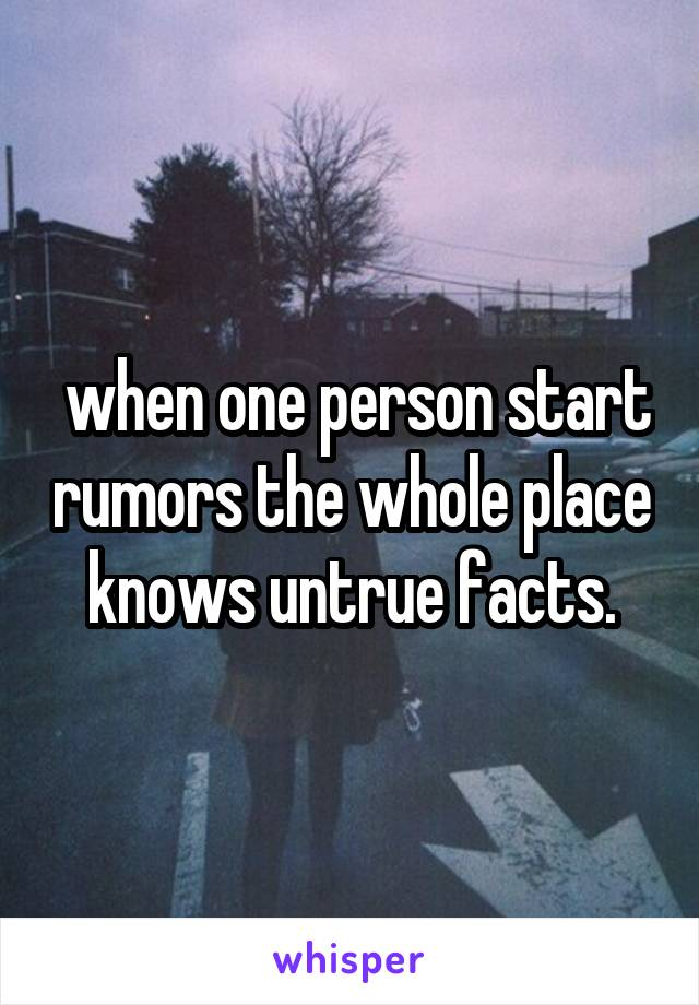 when one person start rumors the whole place knows untrue facts.