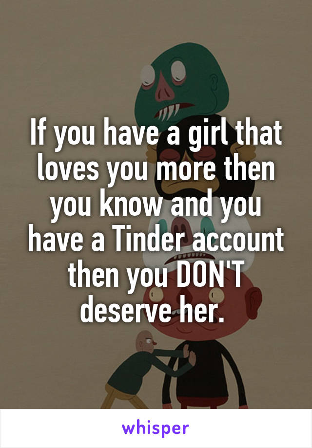 If you have a girl that loves you more then you know and you have a Tinder account then you DON'T deserve her.