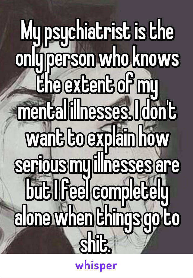 My psychiatrist is the only person who knows the extent of my mental illnesses. I don't want to explain how serious my illnesses are but I feel completely alone when things go to shit.