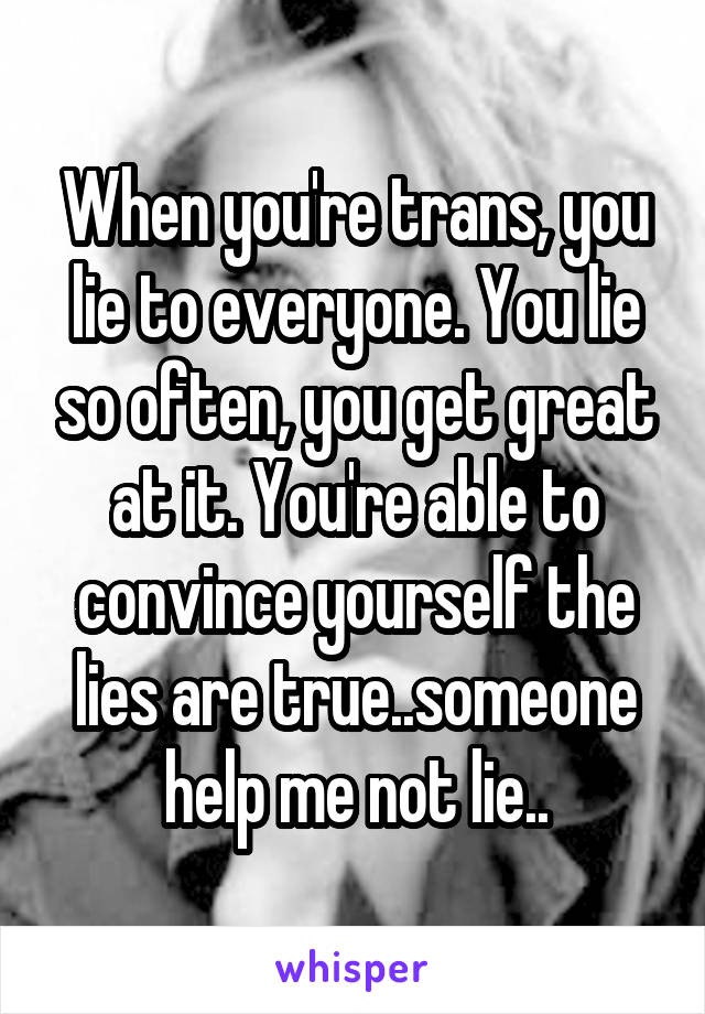 When you're trans, you lie to everyone. You lie so often, you get great at it. You're able to convince yourself the lies are true..someone help me not lie..