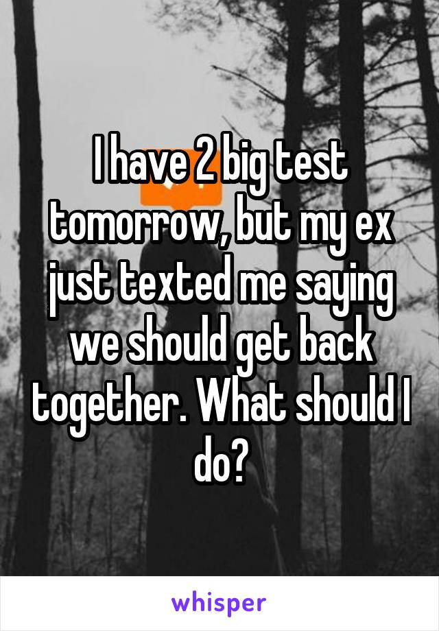 I have 2 big test tomorrow, but my ex just texted me saying we should get back together. What should I do?