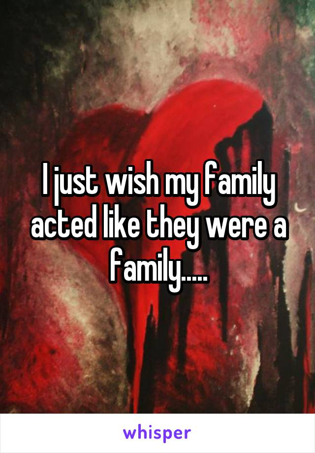 I just wish my family acted like they were a family.....