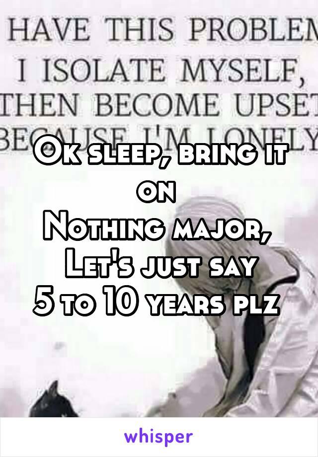 Ok sleep, bring it on  Nothing major,  Let's just say 5 to 10 years plz