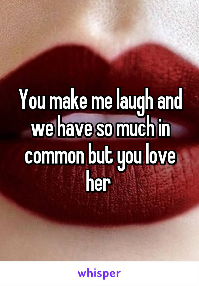 You make me laugh and we have so much in common but you love her
