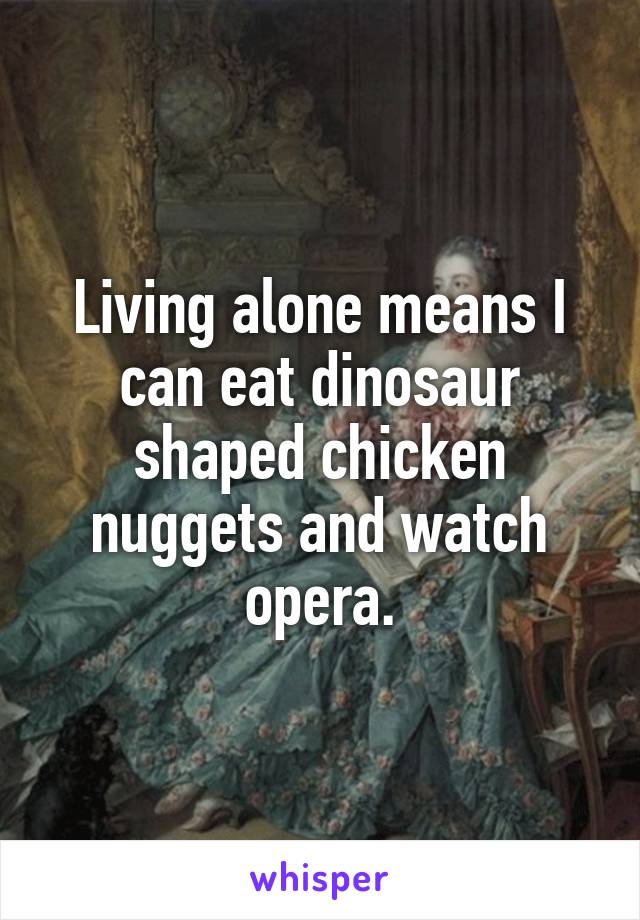 Living alone means I can eat dinosaur shaped chicken nuggets and watch opera.