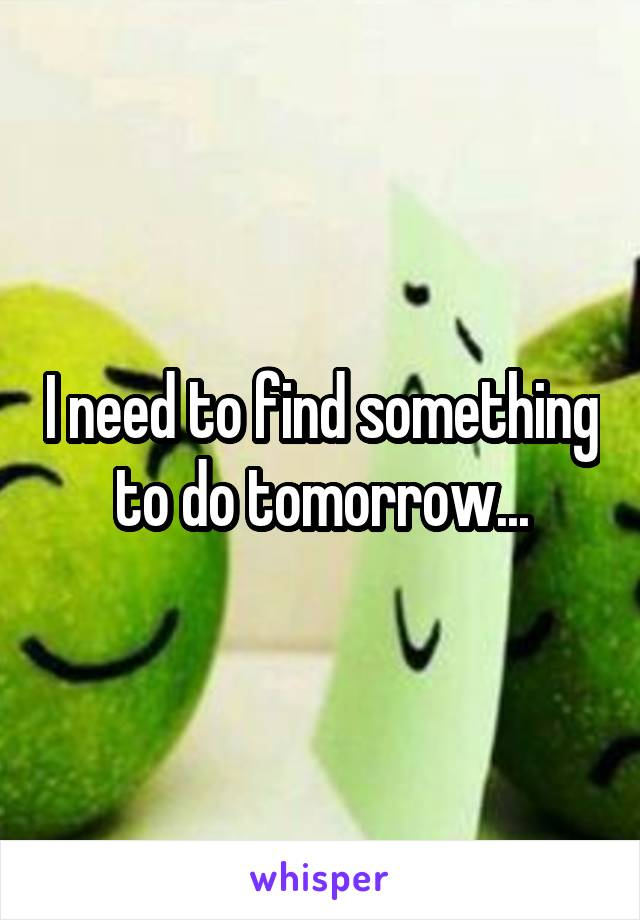 I need to find something to do tomorrow...