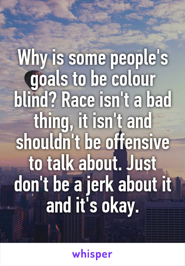 Why is some people's goals to be colour blind? Race isn't a bad thing, it isn't and shouldn't be offensive to talk about. Just don't be a jerk about it and it's okay.