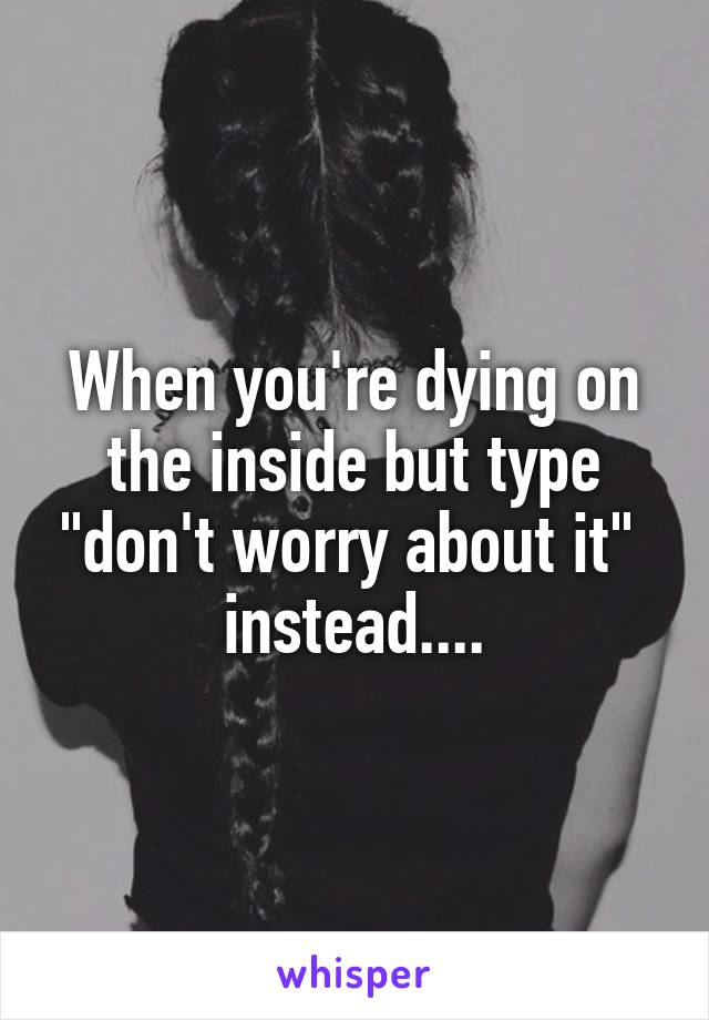 """When you're dying on the inside but type """"don't worry about it""""  instead...."""