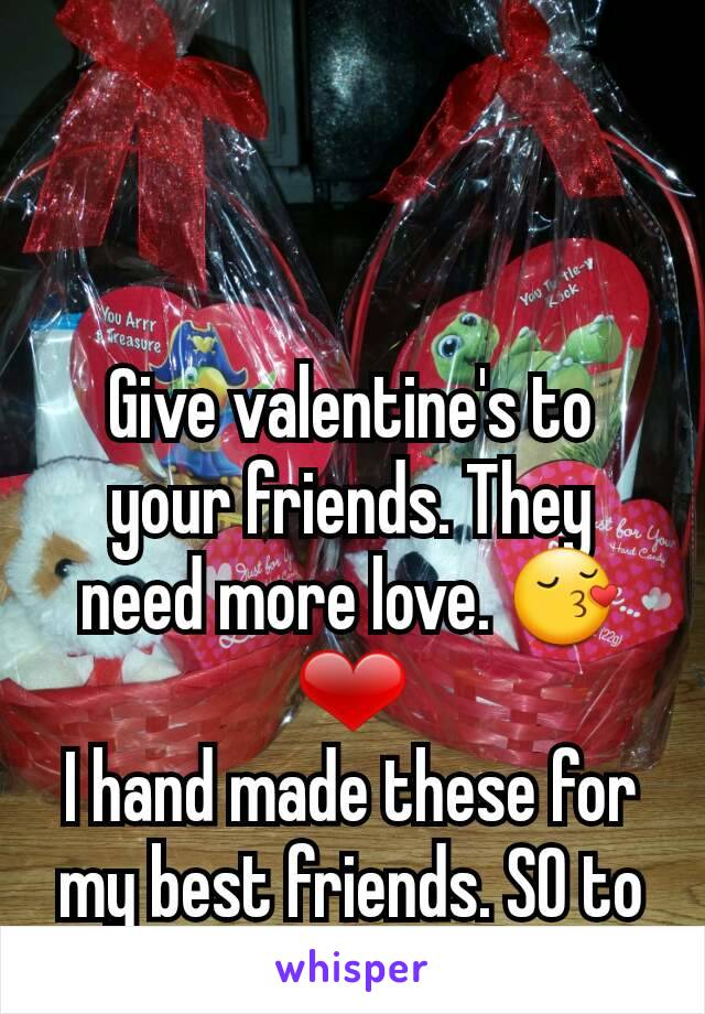 Give valentine's to your friends. They need more love. 😚❤ I hand made these for my best friends. SO to Caroline and Hailey