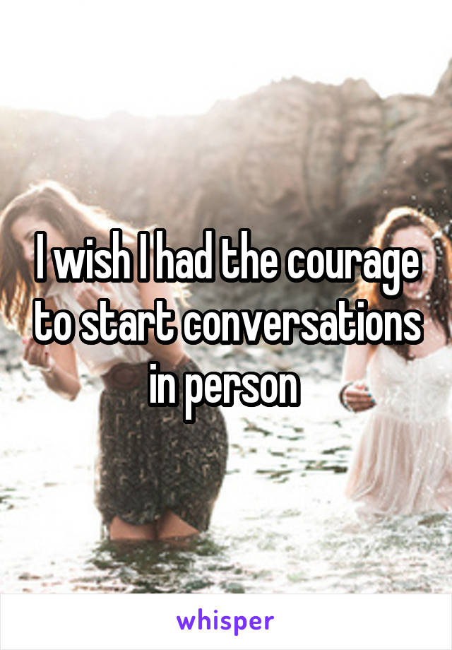 I wish I had the courage to start conversations in person