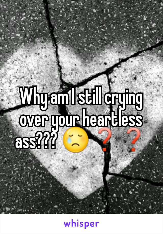 Why am I still crying over your heartless ass??? 😢❓❓