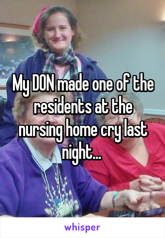 My DON made one of the residents at the nursing home cry last night...