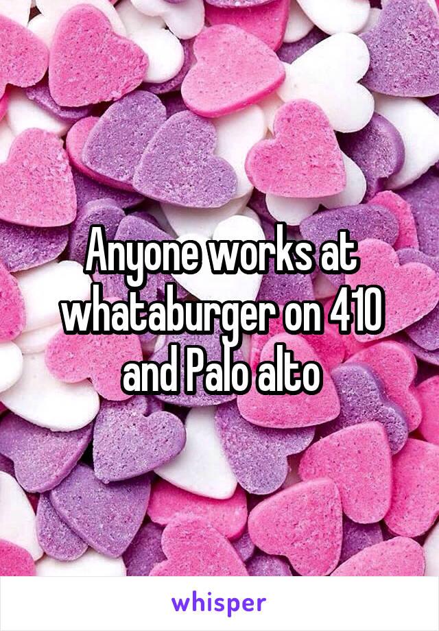 Anyone works at whataburger on 410 and Palo alto