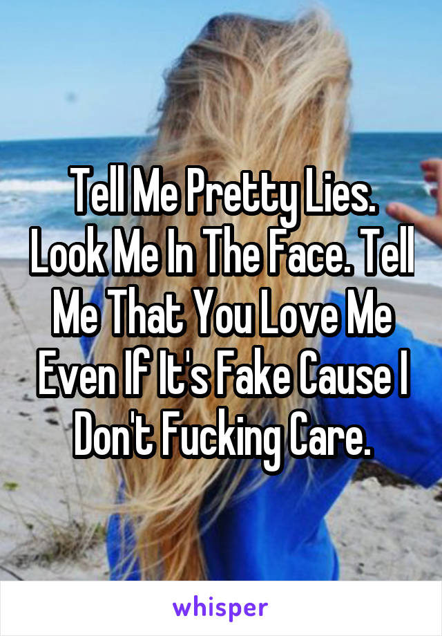 Tell Me Pretty Lies. Look Me In The Face. Tell Me That You Love Me Even If It's Fake Cause I Don't Fucking Care.