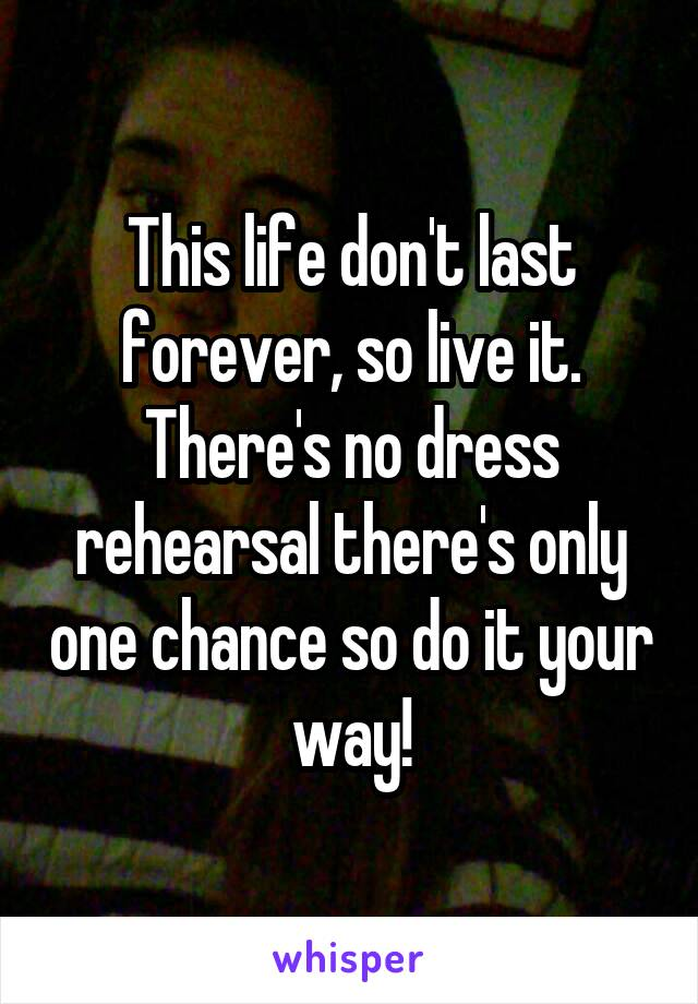 This life don't last forever, so live it. There's no dress rehearsal there's only one chance so do it your way!
