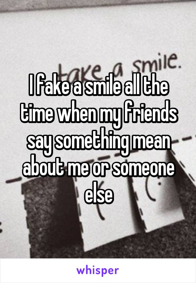 I fake a smile all the time when my friends say something mean about me or someone else