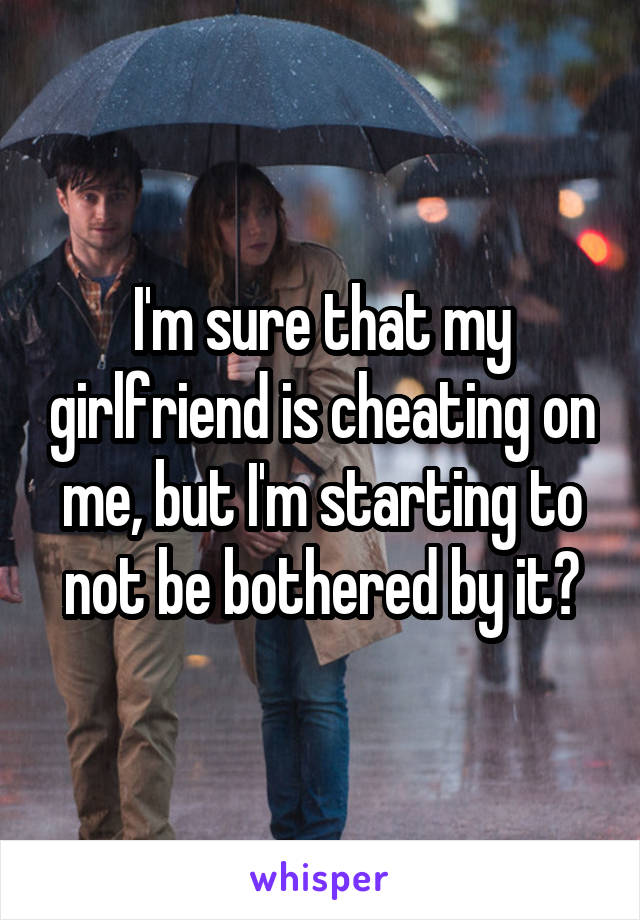 I'm sure that my girlfriend is cheating on me, but I'm starting to not be bothered by it?
