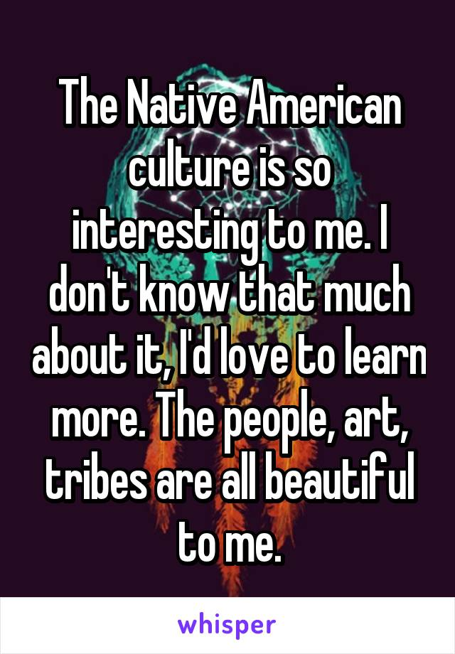 The Native American culture is so interesting to me. I don't know that much about it, I'd love to learn more. The people, art, tribes are all beautiful to me.