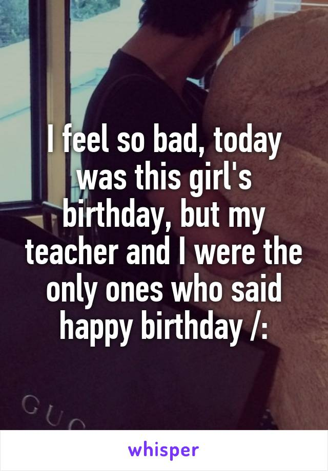 I feel so bad, today was this girl's birthday, but my teacher and I were the only ones who said happy birthday /: