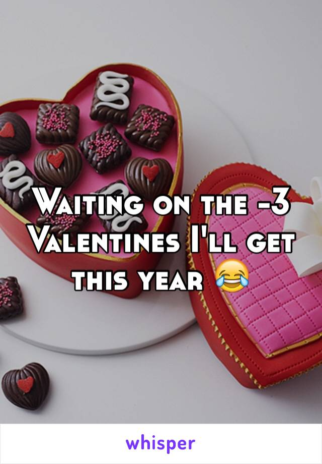 Waiting on the -3 Valentines I'll get this year 😂