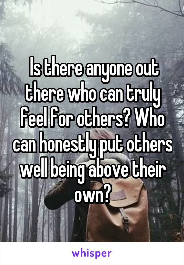 Is there anyone out there who can truly feel for others? Who can honestly put others well being above their own?