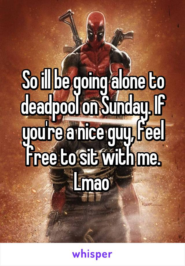 So ill be going alone to deadpool on Sunday. If you're a nice guy, feel free to sit with me. Lmao