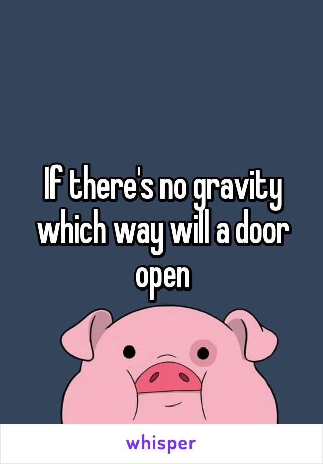 If there's no gravity which way will a door open