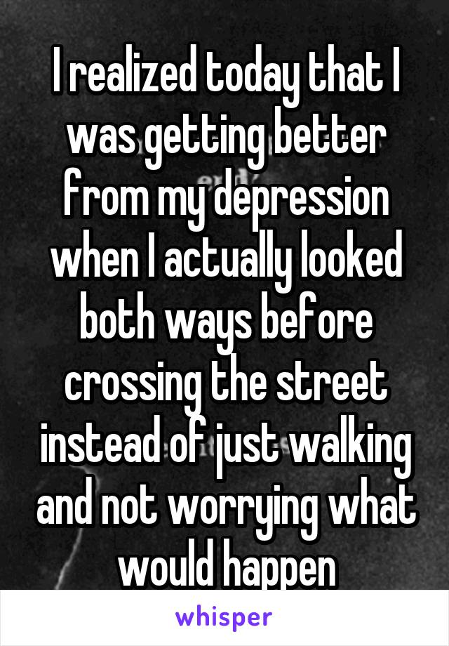 I realized today that I was getting better from my depression when I actually looked both ways before crossing the street instead of just walking and not worrying what would happen