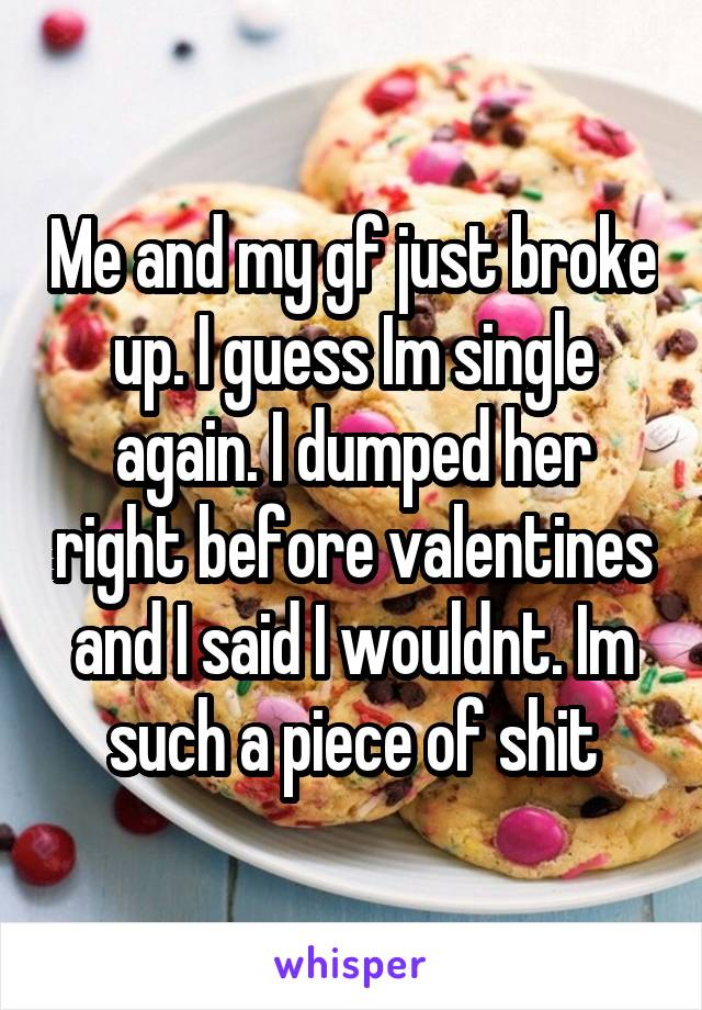 Me and my gf just broke up. I guess Im single again. I dumped her right before valentines and I said I wouldnt. Im such a piece of shit