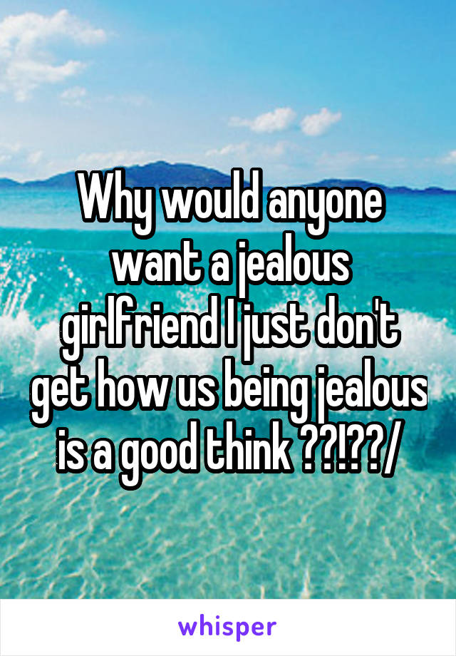 Why would anyone want a jealous girlfriend I just don't get how us being jealous is a good think ??!??/