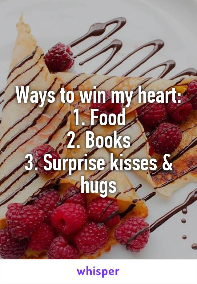 Ways to win my heart: 1. Food 2. Books 3. Surprise kisses & hugs