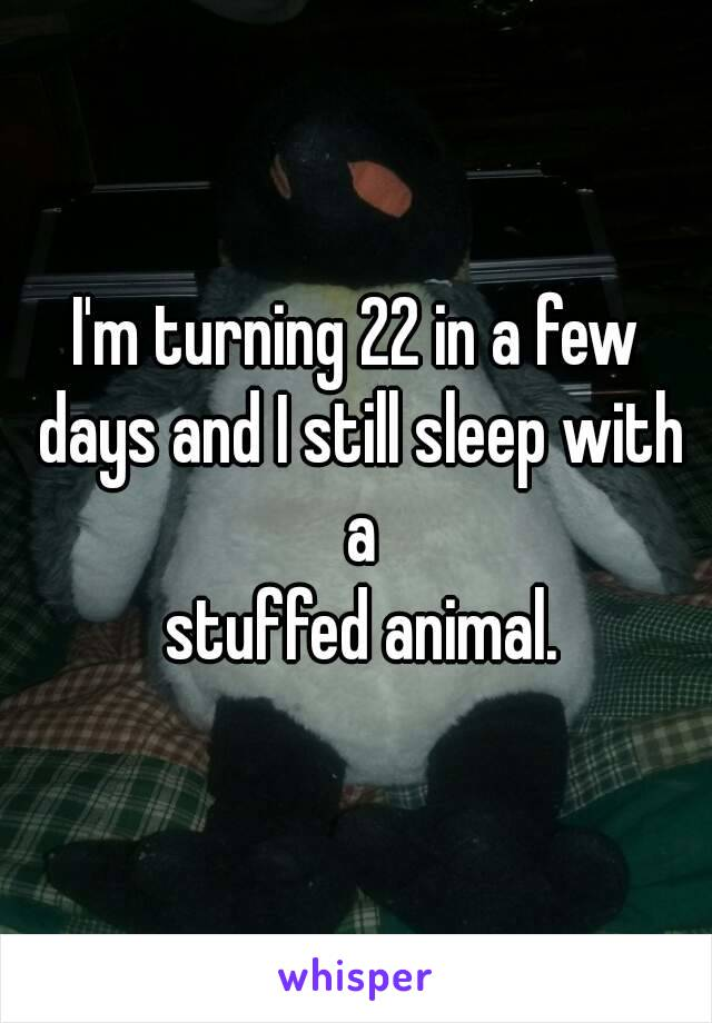 I'm turning 22 in a few days and I still sleep with a  stuffed animal.