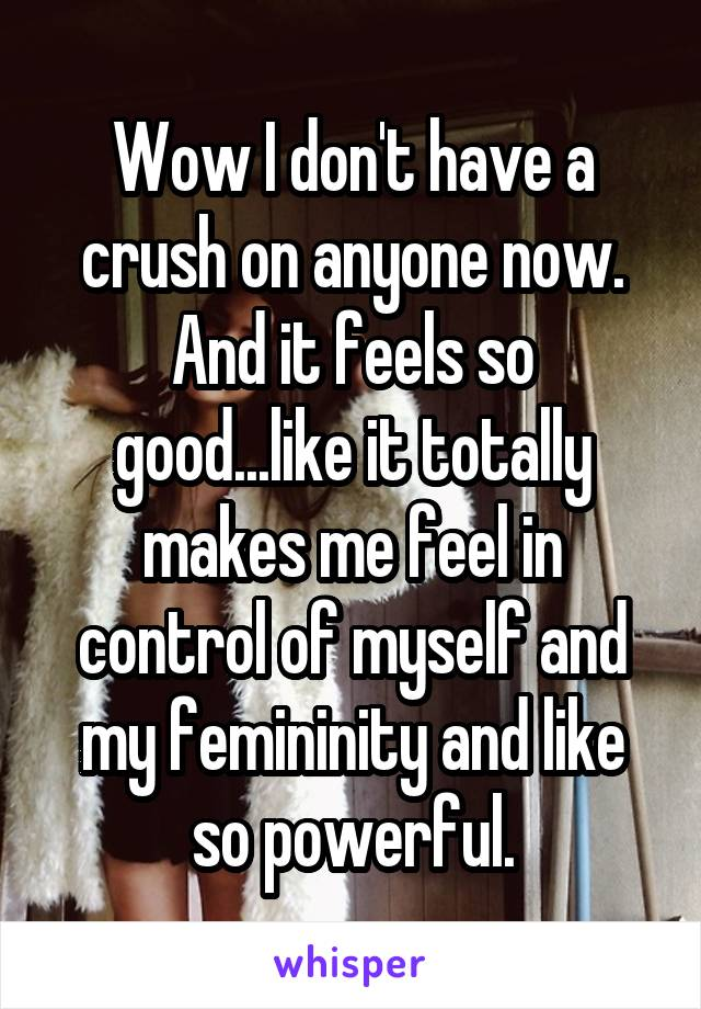 Wow I don't have a crush on anyone now. And it feels so good...like it totally makes me feel in control of myself and my femininity and like so powerful.