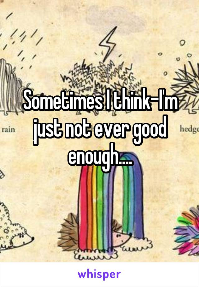 Sometimes I think-I'm just not ever good enough....