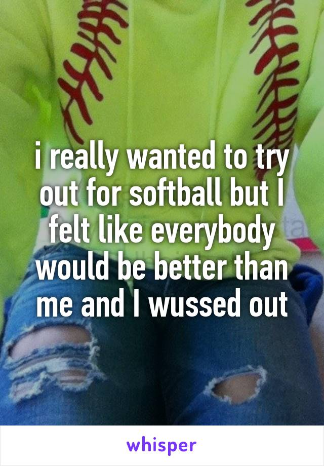 i really wanted to try out for softball but I felt like everybody would be better than me and I wussed out