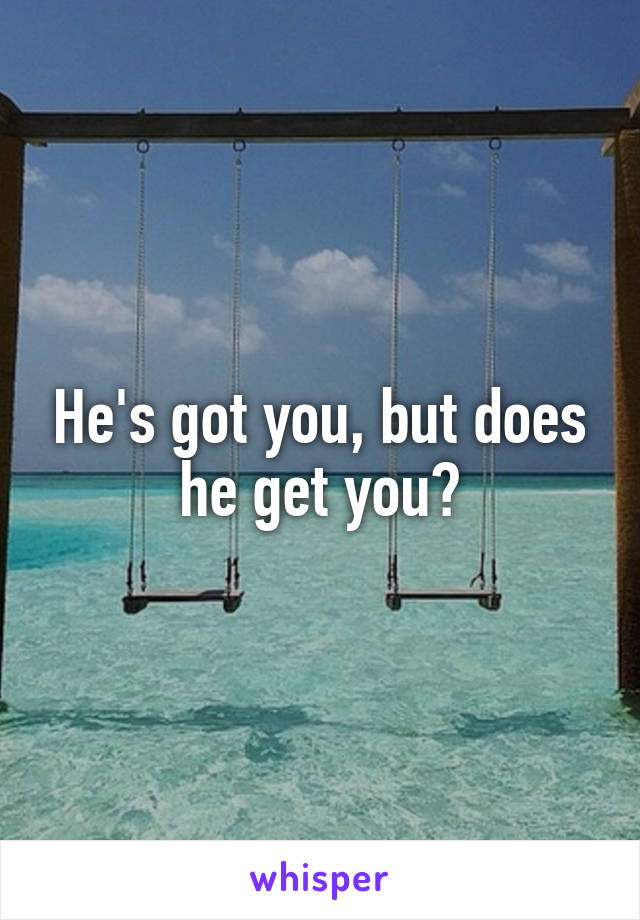 He's got you, but does he get you?