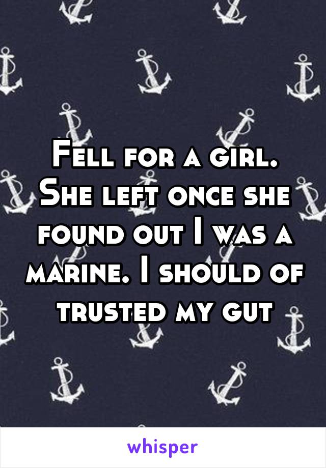 Fell for a girl. She left once she found out I was a marine. I should of trusted my gut