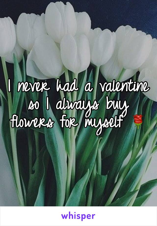 I never had a valentine so I always buy flowers for myself 🌹