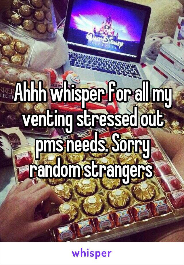 Ahhh whisper for all my venting stressed out pms needs. Sorry random strangers