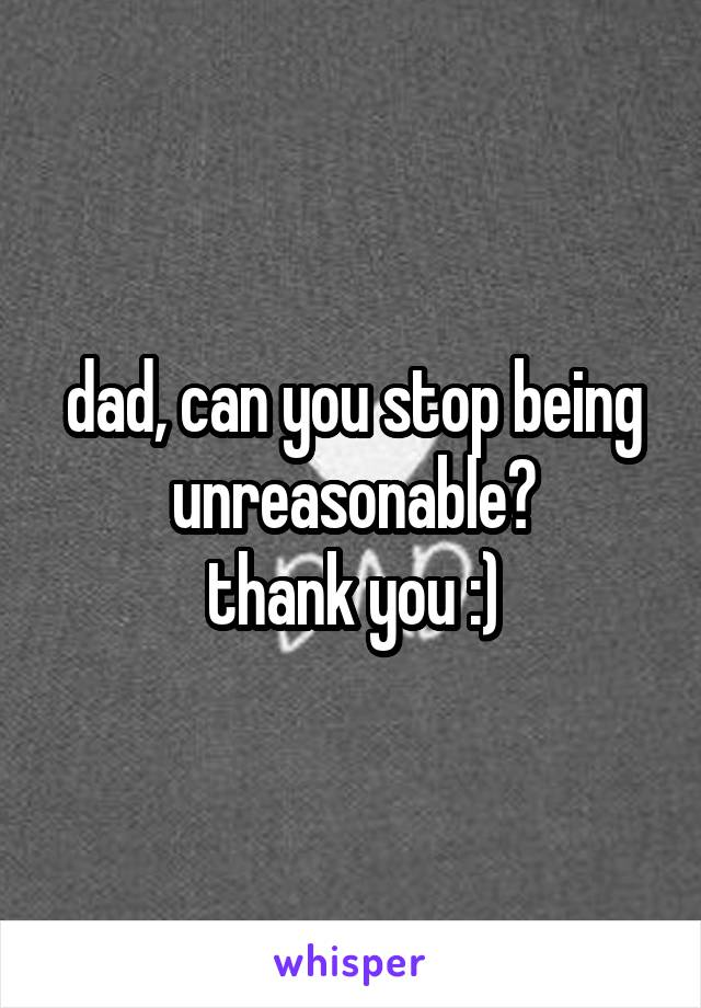 dad, can you stop being unreasonable? thank you :)