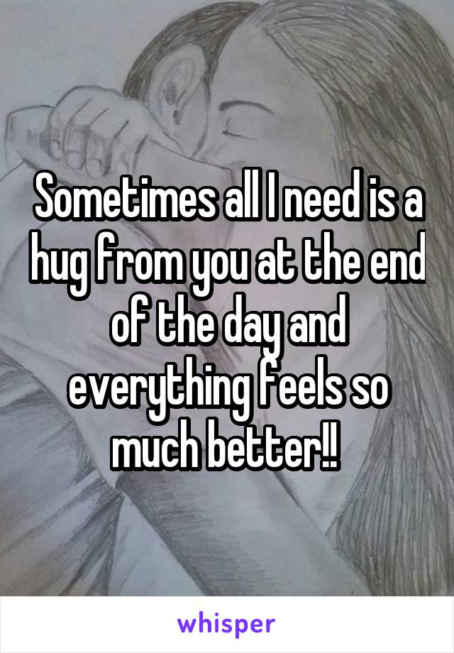 Sometimes all I need is a hug from you at the end of the day and everything feels so much better!!