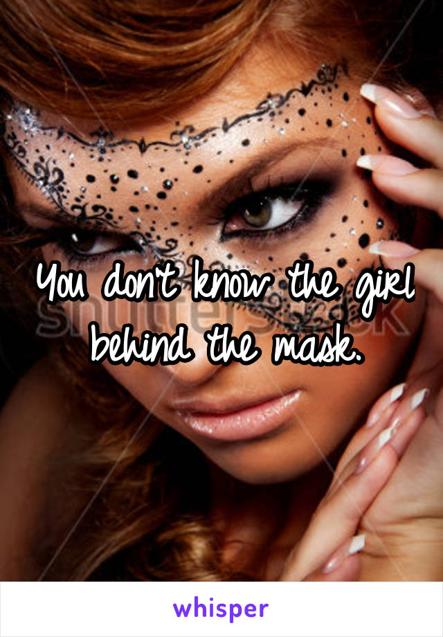You don't know the girl behind the mask.