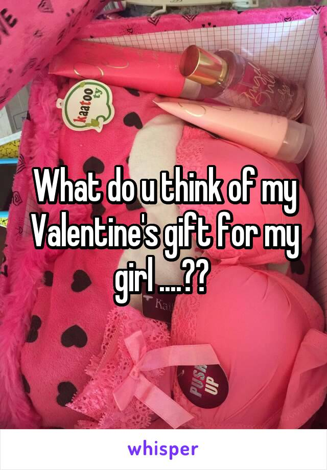 What do u think of my Valentine's gift for my girl ....??