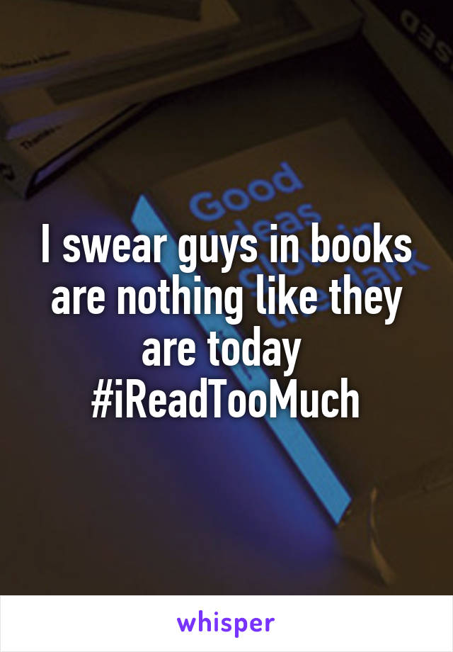 I swear guys in books are nothing like they are today  #iReadTooMuch
