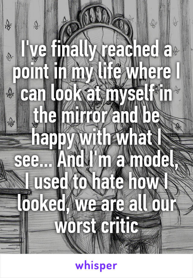 I've finally reached a point in my life where I can look at myself in the mirror and be happy with what I see... And I'm a model, I used to hate how I looked, we are all our worst critic