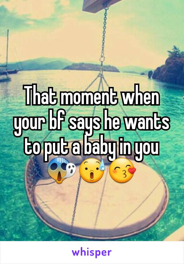 That moment when your bf says he wants to put a baby in you 😱😰😙
